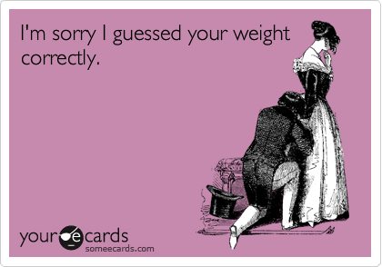 I'm sorry I guessed your weight correctly.