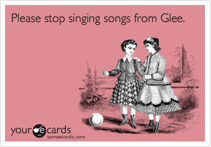 Please stop singing songs from Glee.