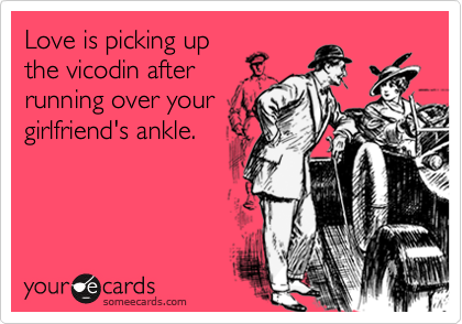 Love is picking up the vicodin after running over your girlfriend's ankle.