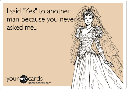 "I said ""Yes"" to another man because you never asked me..."