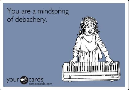You are a mindspring of debachery.