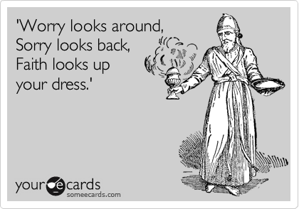 'Worry looks around,  Sorry looks back,   Faith looks up your dress.'