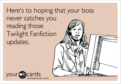 Here's to hoping that your boss never catches you reading those Twilight Fanfiction updates.