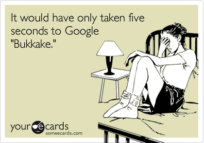 "It would have only taken five seconds to Google  ""Bukkake."""