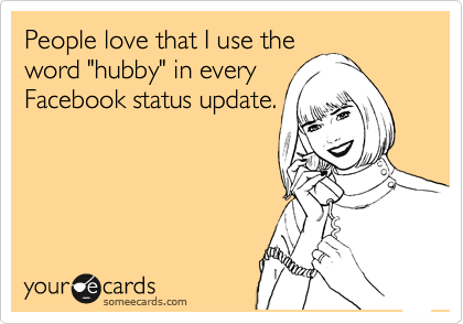 "People love that I use the word ""hubby"" in every Facebook status update."