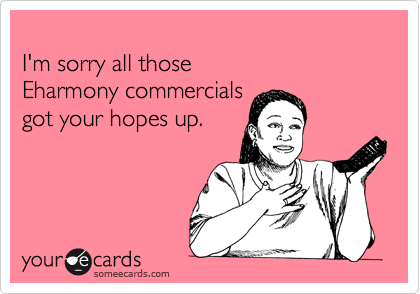 I'm sorry all those Eharmony commercials got your hopes up.