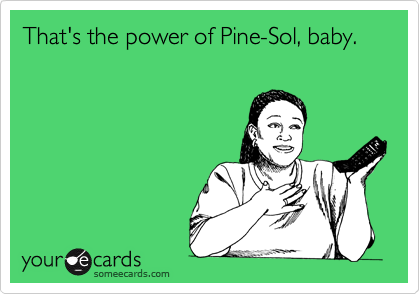 That's the power of Pine-Sol, baby.