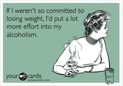 If I weren't so committed to losing weight, I'd put a lot more effort into my alcoholism.
