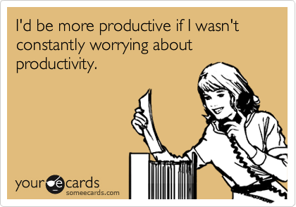 I'd be more productive if I wasn't constantly worrying about productivity.
