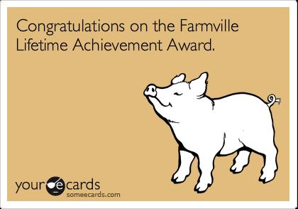 Congratulations on the Farmville Lifetime Achievement Award.