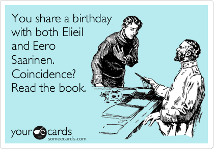 You share a birthday with both Elieil and Eero Saarinen. Coincidence? Read the book.