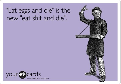"""""""Eat eggs and die"""" is the new """"eat shit and die""""."""