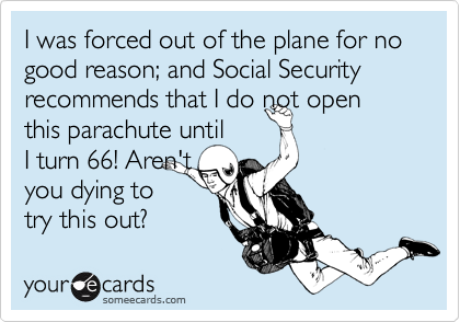 I was forced out of the plane for no good reason; and Social Security recommends that I do not open this parachute until  I turn 66! Aren't you dying to  try this out?