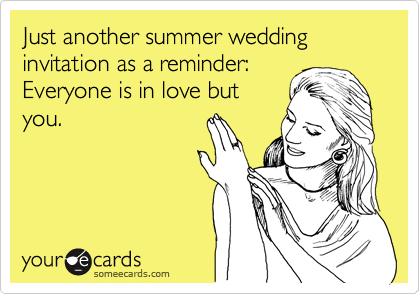 Just another summer wedding invitation as a reminder: Everyone is in love but you.