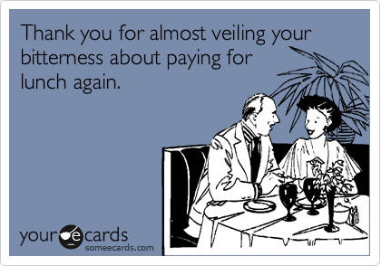 Thank you for almost veiling your bitterness about paying for lunch again.