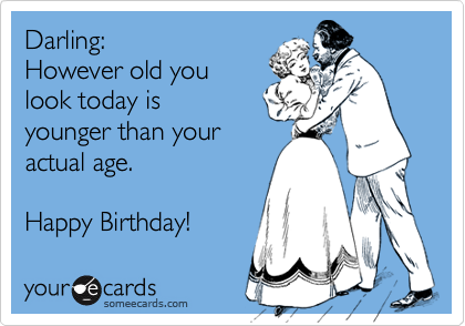 Darling:  However old you look today is  younger than your  actual age.  Happy Birthday!