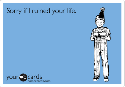 Sorry if I ruined your life.