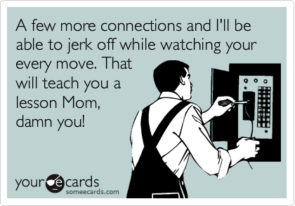 A few more connections and I'll be able to jerk off while watching your every move. That will teach you a lesson Mom, damn you!