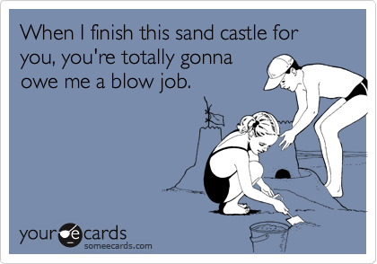 When I finish this sand castle for you, you're totally gonna owe me a blow job.