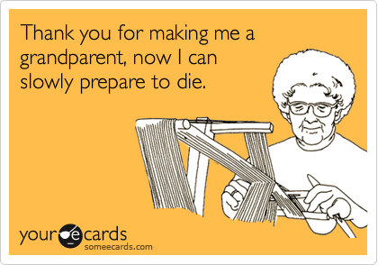 Thank you for making me a grandparent, now I can slowly prepare to die.