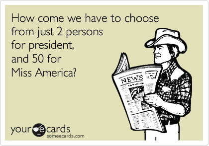 How come we have to choose from just 2 persons for president, and 50 for  Miss America?
