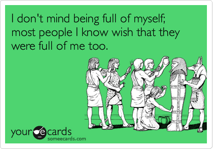 I don't mind being full of myself; most people I know wish that they were full of me too.