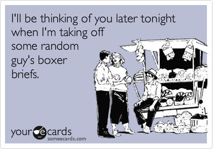 I'll be thinking of you later tonight when I'm taking off some random guy's boxer briefs.