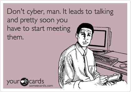 Don't cyber, man. It leads to talking and pretty soon you have to start meeting them.