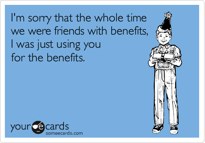 I'm sorry that the whole time we were friends with benefits, I was just using you for the benefits.