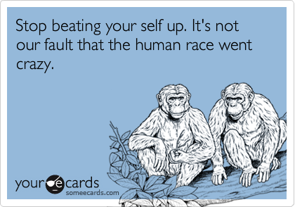 Stop beating your self up. It's not our fault that the human race went crazy.