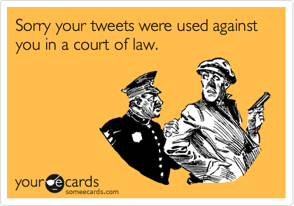 Sorry your tweets were used against you in a court of law.