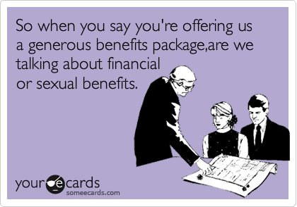 So when you say you're offering us a generous benefits package,are we talking about financial or sexual benefits.