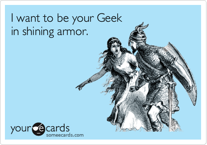 I want to be your Geek in shining armor.