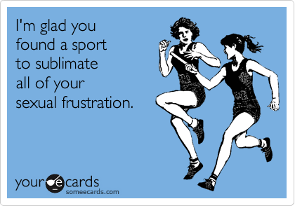 I'm glad you found a sport to sublimate  all of your  sexual frustration.