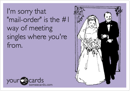 "I'm sorry that ""mail-order"" is the %231 way of meeting singles where you're from."