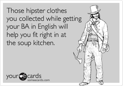 Those hipster clothes  you collected while getting your BA in English will  help you fit right in at  the soup kitchen.