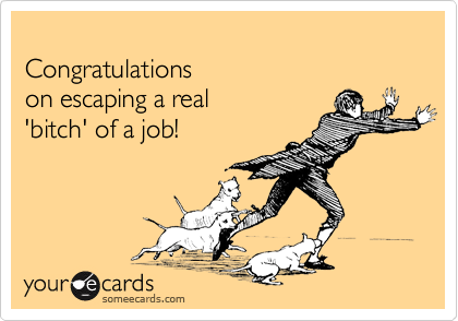 Congratulations on escaping a real 'bitch' of a job!
