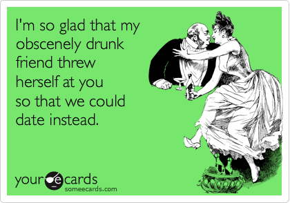 I'm so glad that my obscenely drunk friend threw herself at you  so that we could date instead.
