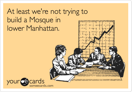 At least we're not trying to build a Mosque in lower Manhattan.