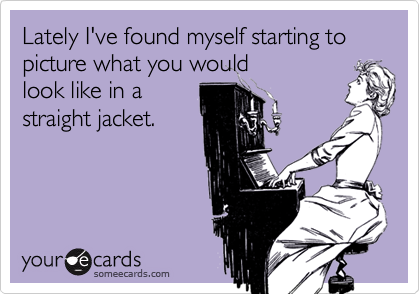 Lately I've found myself starting to picture what you would    look like in a   straight jacket.