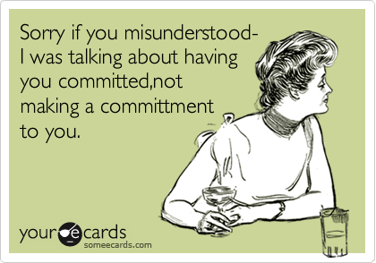 Sorry if you misunderstood-  I was talking about having  you committed,not making a committment to you.