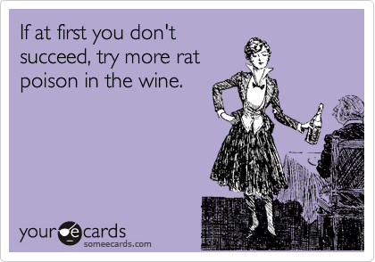 If at first you don't succeed, try more rat poison in the wine.