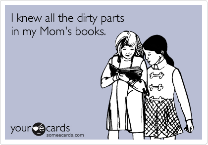 I knew all the dirty parts  in my Mom's books.