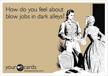 How do you feel about blow jobs in dark alleys?