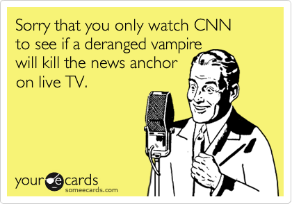 Sorry that you only watch CNN  to see if a deranged vampire  will kill the news anchor  on live TV.