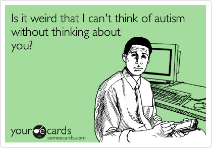 Is it weird that I can't think of autism without thinking about you?