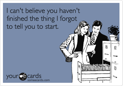someecards.com - I can't believe you haven't finished the thing I forgot to tell you to start.