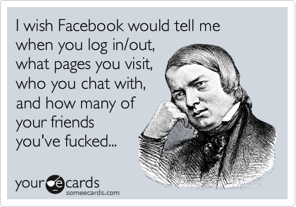 I wish Facebook would tell me when you log in/out, what pages you visit, who you chat with, and how many of your friends you've fucked...