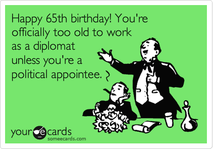 Happy 65th Birthday Youre Officially Too Old To Work As A Diplomat Unless