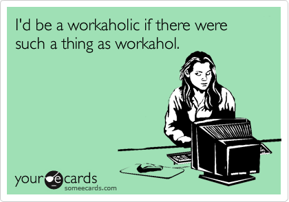 I'd be a workaholic if there were such a thing as workahol.